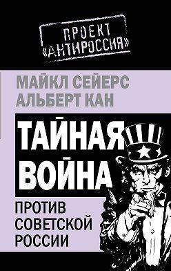 Майкл Сейерс - Тайная война против Советской России