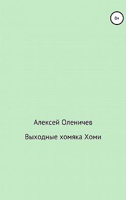 Алексей Оленичев - Выходные хомяка Хоми