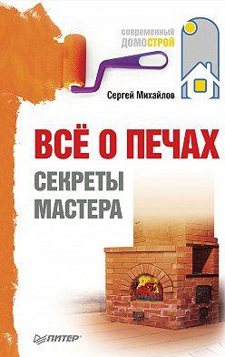 Сергей Михайлов - Всё о печах. Секреты мастера