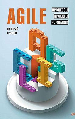 Валерий Фунтов - Agile. Процессы, проекты, компании