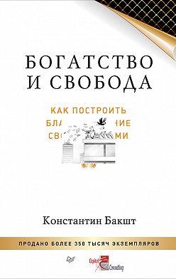 Константин Бакшт - Богатство и свобода. Как построить благосостояние своими руками