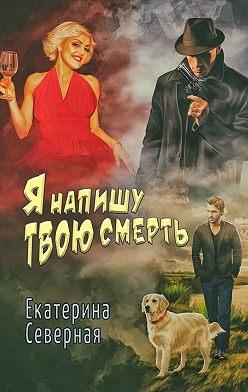 Екатерина Северная - Я напишу твою смерть