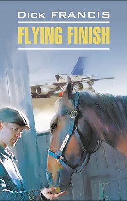 Дик Фрэнсис - Flying finish / Бурный финиш. Книга для чтения на английском языке