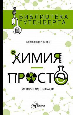 Александр Иванов - Химия – просто: история одной науки