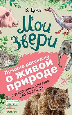 Владимир Дуров - Мои звери. С вопросами и ответами для почемучек
