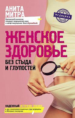 Анита Митра - Женское здоровье. Без стыда и глупостей