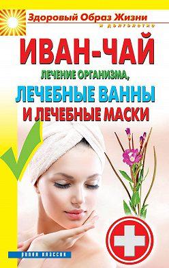 Неустановленный автор - Иван-чай. Лечение организма, лечебные ванны и лечебные маски