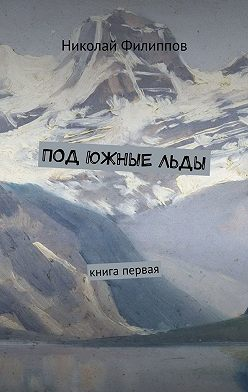 Николай Филиппов - Под южныельды. Книга первая