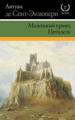 Антуан де Сент-Экзюпери - Маленький принц. Цитадель (сборник)