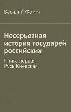 Василий Фомин - Несерьезная история государей российских. Книга первая. Русь Киевская