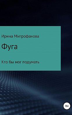Ирина Митрофанова - Фуга. Кто бы мог подумать