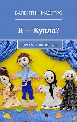 Валентин Маэстро - Я– Кукла? Книга 9-1. Шепот Души