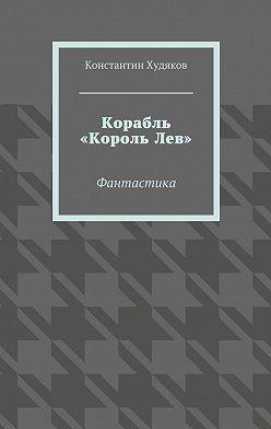 Константин Худяков - Корабль «КорольЛев». Фантастика