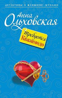 Анна Ольховская - Требуется Квазимодо