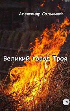 Александр Сальников - Великий город Троя