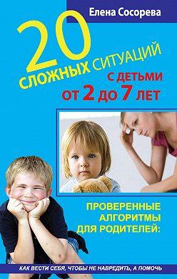 Елена Сосорева - 20 сложных ситуаций с детьми от 2 до 7 лет. Проверенные алгоритмы для родителей: как вести себя, чтобы не навредить, а помочь