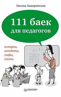 Оксана Защиринская - 111 баек для педагогов