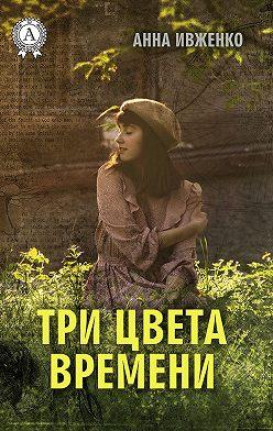 Анна Ивженко - Три цвета времени