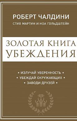 Роберт Чалдини - Золотая книга убеждения. Излучай уверенность, убеждай окружающих, заводи друзей