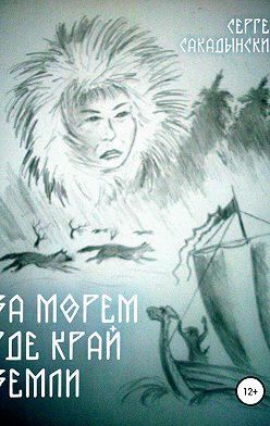 Сергей Сакадынский - За морем где край земли