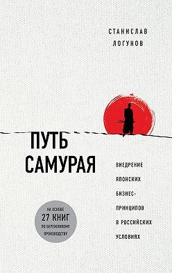 Станислав Логунов - Путь самурая. Внедрение японских бизнес-принципов в российских реалиях