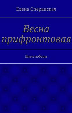 Елена Сперанская - Весна прифронтовая. Шаги победы
