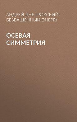 Андрей Днепровский-Безбашенный (A.DNEPR) - Осевая симметрия