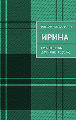 Ильдар Абдрахманов - Ирина. Произведения дляИрины Россиус