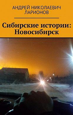 Андрей Ларионов - Сибирские истории: Новосибирск