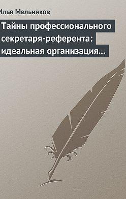 Илья Мельников - Тайны профессионального секретаря-референта: идеальная организация рабочего дня шефа