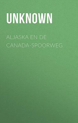 Unknown Unknown - Aljaska en de Canada-spoorweg