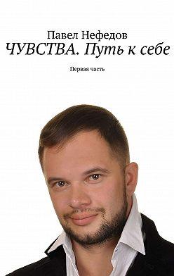 Павел Нефедов - ЧУВСТВА. Путь ксебе. Первая часть