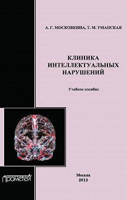 Татьяна Уманская - Клиника интеллектуальных нарушений. Учебное пособие