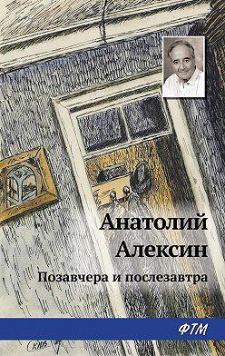 Анатолий Алексин - Позавчера и послезавтра