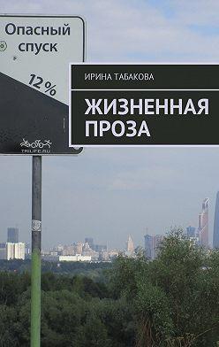 Ирина Табакова - Жизненная проза