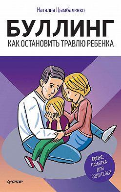 Наталья Цымбаленко - Буллинг. Как остановить травлю ребенка