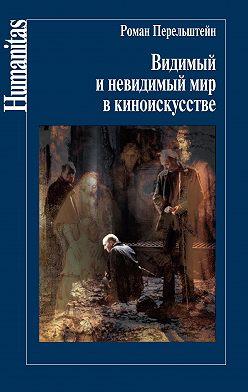 Роман Перельштейн - Видимый и невидимый мир в киноискусстве