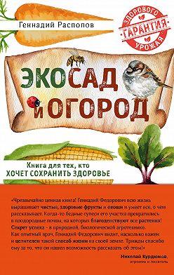 Геннадий Распопов - Эко сад и огород. Книга для тех, кто хочет сохранить здоровье