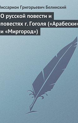 Виссарион Белинский - О русской повести и повестях г. Гоголя («Арабески» и «Миргород»)