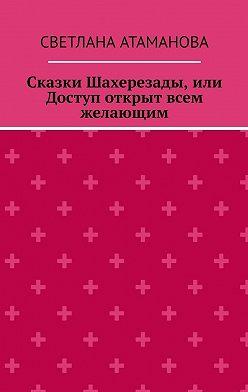 Светлана Атаманова - Сказки Шахерезады, или Доступ открыт всем желающим