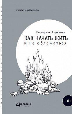 Екатерина Хорикова - Как начать жить и не облажаться
