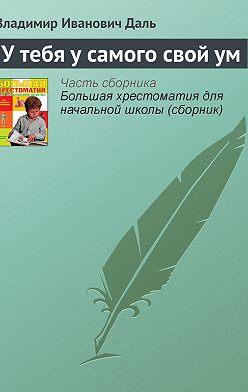Владимир Даль - У тебя у самого свой ум