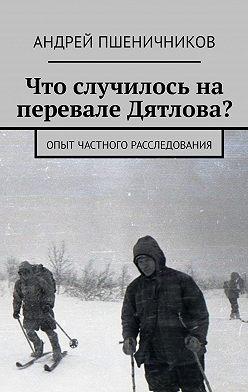 Андрей Пшеничников - Что случилось наперевале Дятлова? Опыт частного расследования