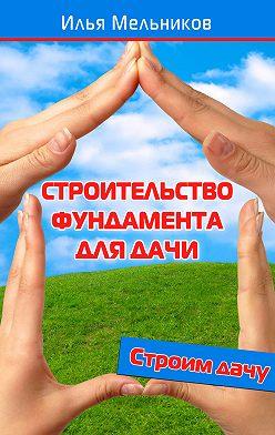 Илья Мельников - Строительство фундамента для дачи