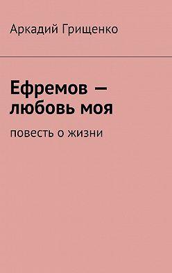 Аркадий Грищенко - Ефремов– любовьмоя. повесть ожизни