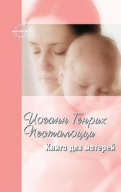 Иоганн Генрих Песталоцци - Книга для матерей. Избранное