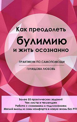 Любовь Гулидова - Как преодолеть булимию и жить осознанно. Практикум по самопомощи