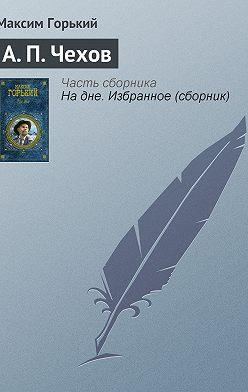 Максим Горький - А. П. Чехов