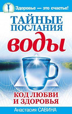 Анастасия Савина - Тайные послания воды. Код любви и здоровья