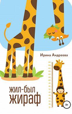 Ирина Андреева - Жил-был жираф
